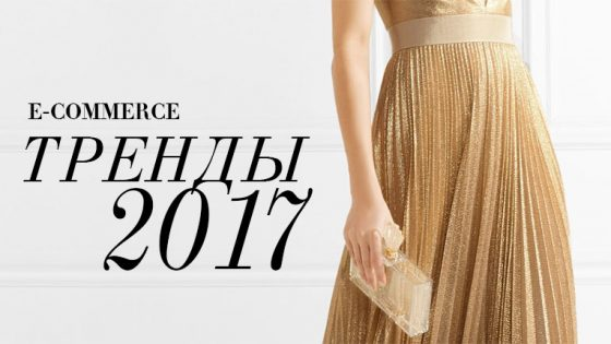 Онлайн ритейл тренды 2017. Fashion, e-commerce тренды 2017.